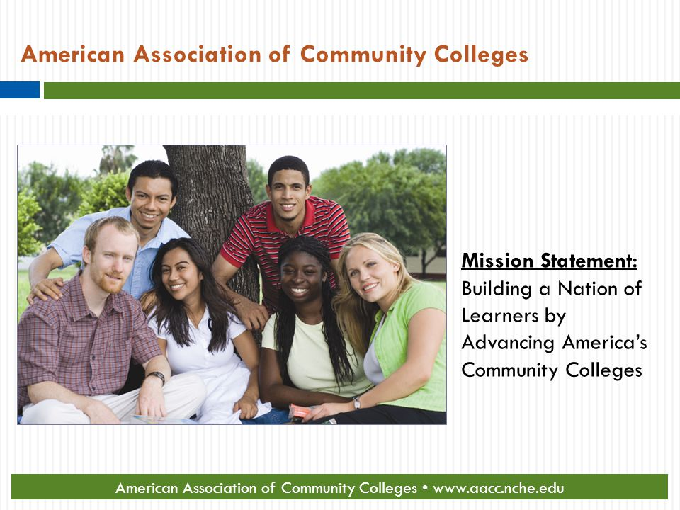 American Association of Community Colleges Mission Statement: Building a Nation of Learners by Advancing America's Community Colleges American Association of Community Colleges www.aacc.nche.edu