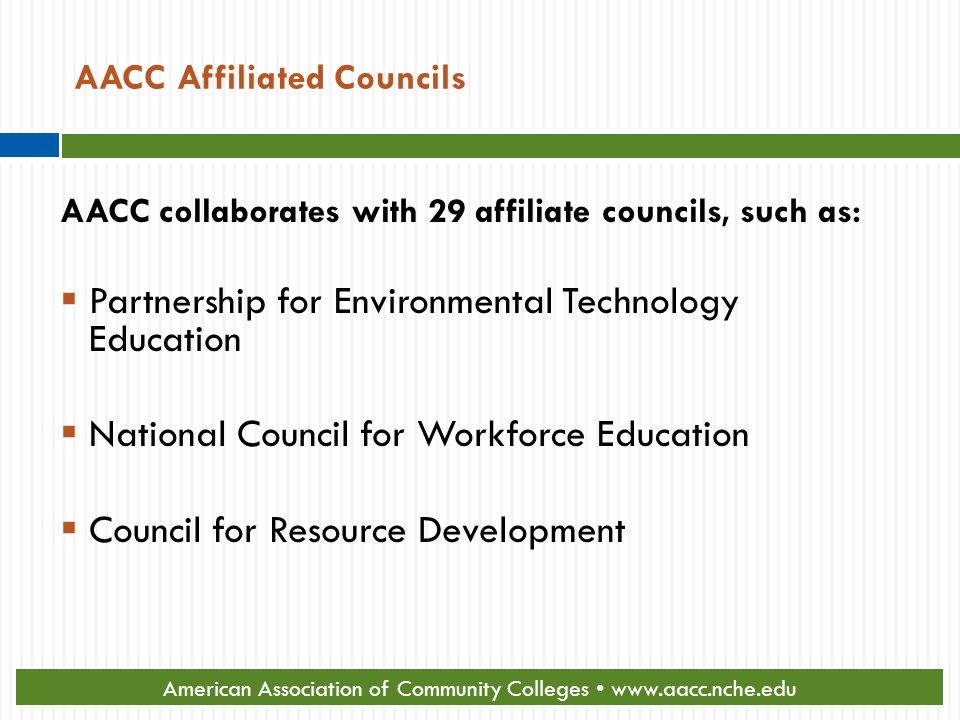 AACC Affiliated Councils AACC collaborates with 29 affiliate councils, such as:  Partnership for Environmental Technology Education  National Council for Workforce Education  Council for Resource Development American Association of Community Colleges www.aacc.nche.edu