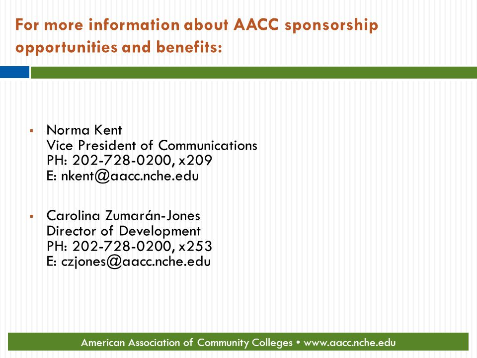 For more information about AACC sponsorship opportunities and benefits:  Norma Kent Vice President of Communications PH: 202-728-0200, x209 E: nkent@aacc.nche.edu  Carolina Zumarán-Jones Director of Development PH: 202-728-0200, x253 E: czjones@aacc.nche.edu American Association of Community Colleges www.aacc.nche.edu