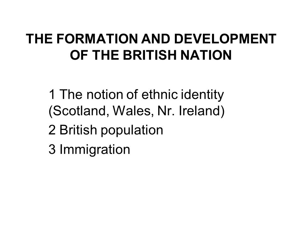 THE FORMATION AND DEVELOPMENT OF THE BRITISH NATION 1 The notion of ethnic identity (Scotland, Wales, Nr. Ireland) 2 British population 3 Immigration