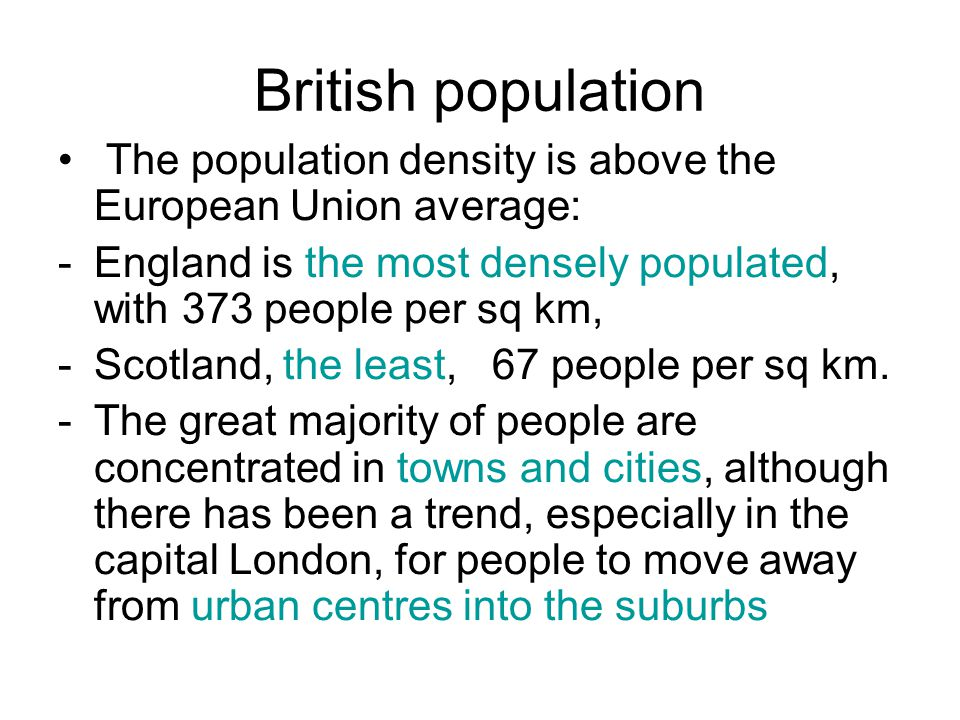 British population The population density is above the European Union average: -England is the most densely populated, with 373 people per sq km, -Sco