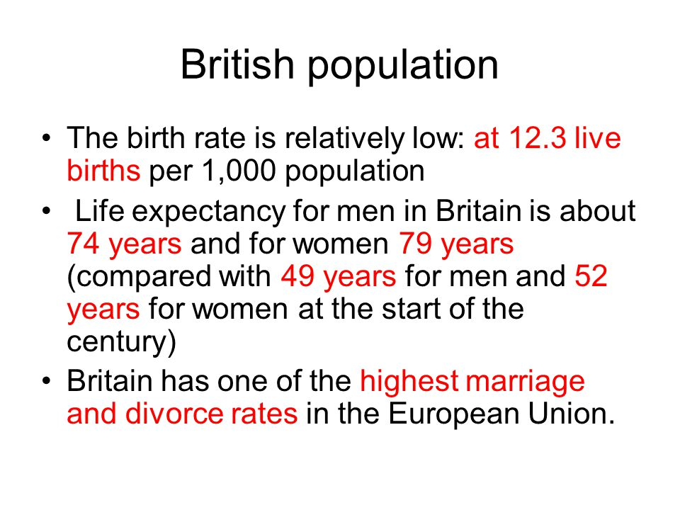 British population The birth rate is relatively low: at 12.3 live births per 1,000 population Life expectancy for men in Britain is about 74 years and