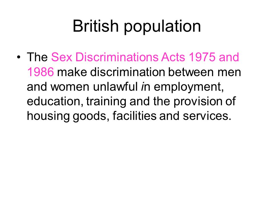 British population The Sex Discriminations Acts 1975 and 1986 make discrimination between men and women unlawful in employment, education, training an