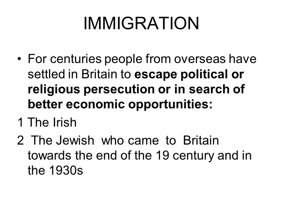 IMMIGRATION For centuries people from overseas have settled in Britain to escape political or religious persecution or in search of better economic op