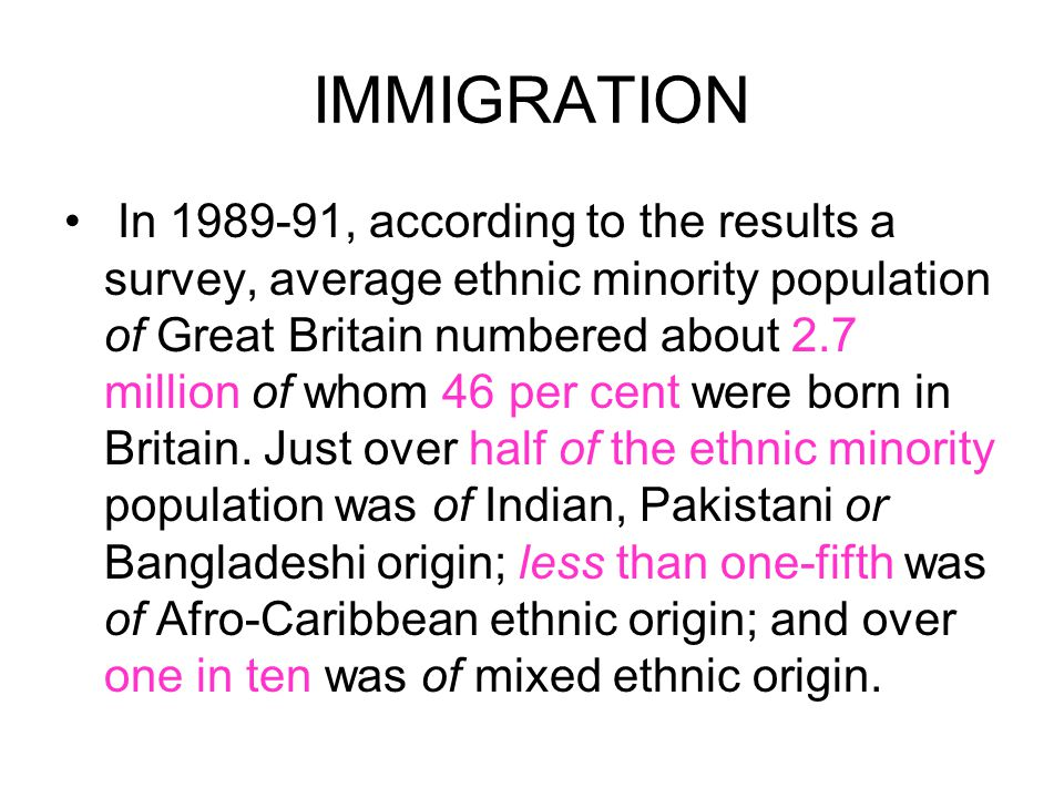 IMMIGRATION In 1989-91, according to the results a survey, average ethnic minority population of Great Britain numbered about 2.7 million of whom 46 p