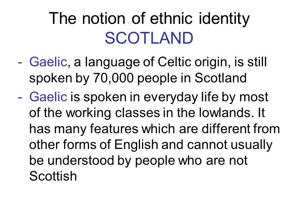 The notion of ethnic identity SCOTLAND -Gaelic, a language of Celtic origin, is still spoken by 70,000 people in Scotland -Gaelic is spoken in everyda