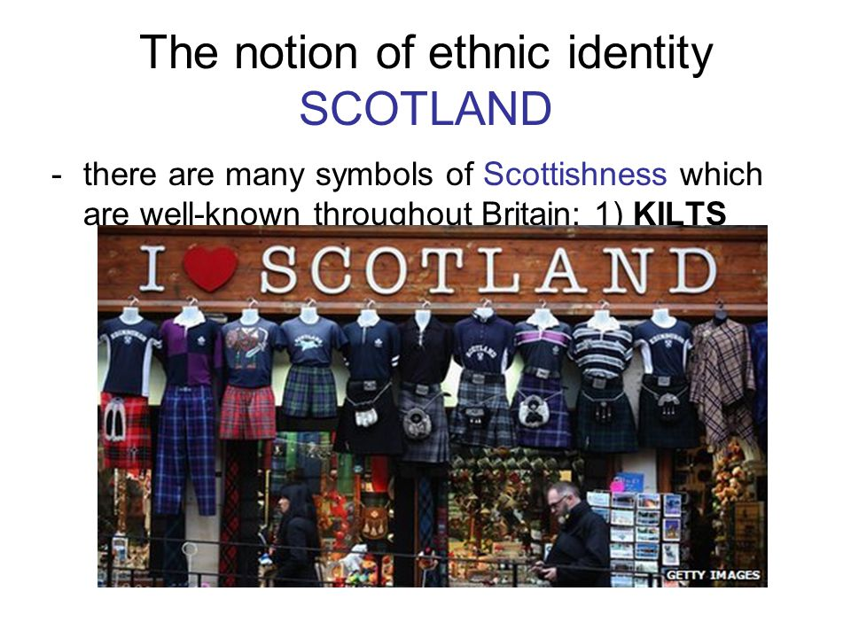 The notion of ethnic identity SCOTLAND -there are many symbols of Scottishness which are well-known throughout Britain: 1) KILTS