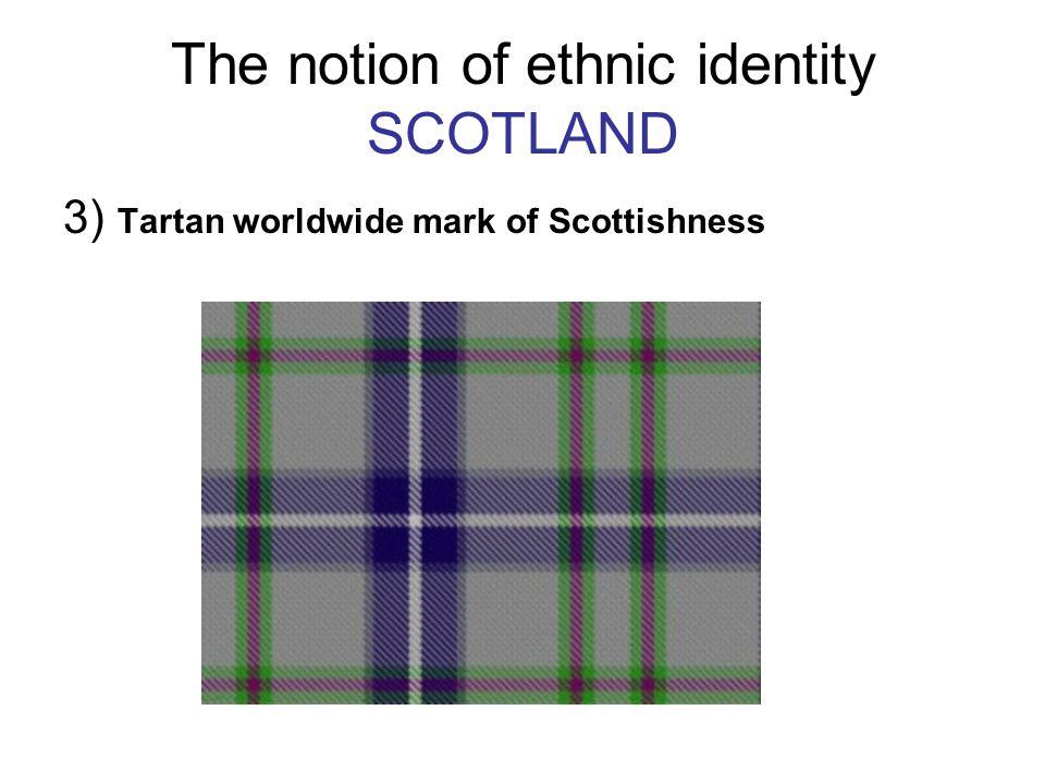 The notion of ethnic identity SCOTLAND 3) Tartan worldwide mark of Scottishness