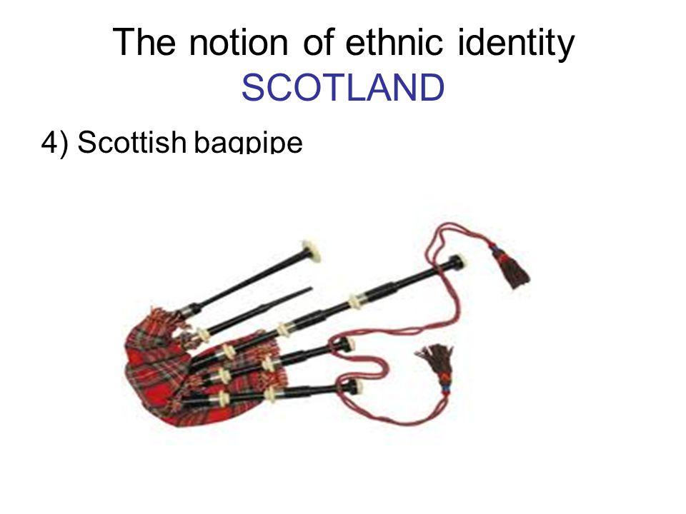 The notion of ethnic identity SCOTLAND 4) Scottish bagpipe