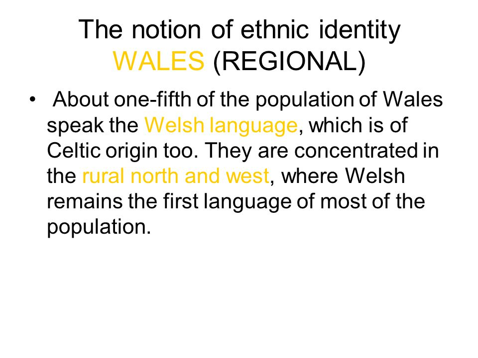 The notion of ethnic identity WALES (REGIONAL) About one-fifth of the population of Wales speak the Welsh language, which is of Celtic origin too. The