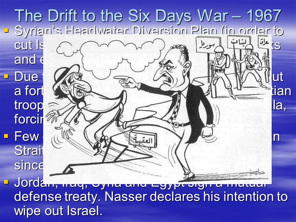 The Drift to the Six Days War – 1967  Syrian's Headwater Diversion Plan (in order to cut Israel water supply) attracts Israeli attacks and escalates tension in the region  Due to a false Soviet intelligence report, about a forthcoming Israeli invasion of Syria, Egyptian troops enter the de-militarized Sinai Peninsula, forcing out UN peace forces (May 15, 1967).