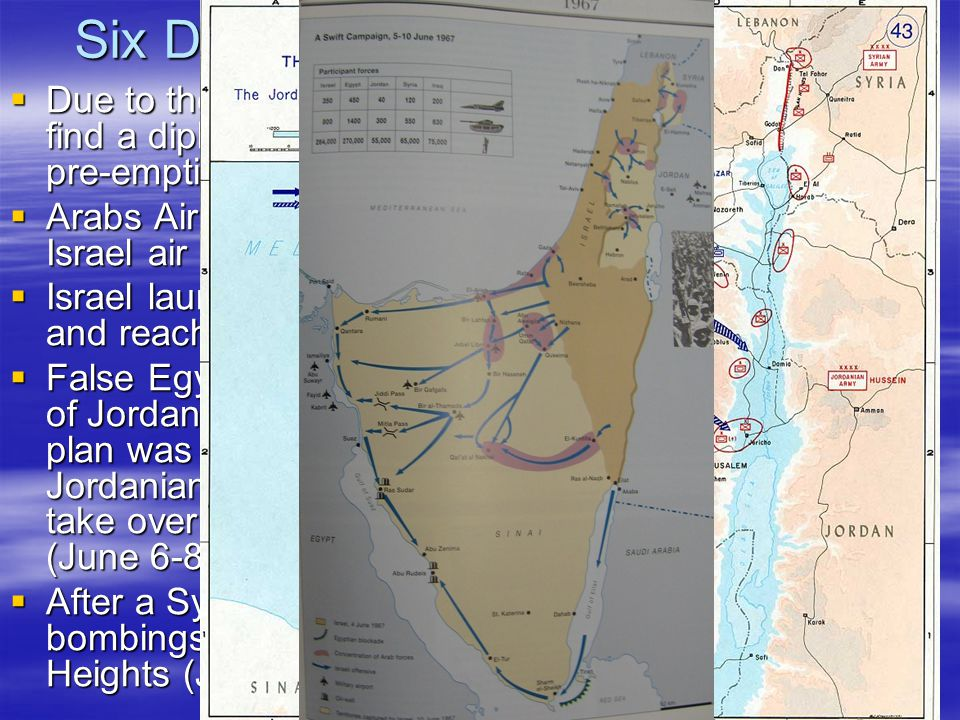 Six Days of War - June 5-10 1967  Due to the failure of an American – British attempt to find a diplomatic solution, Israel decides to launch a pre-emptive air attack.