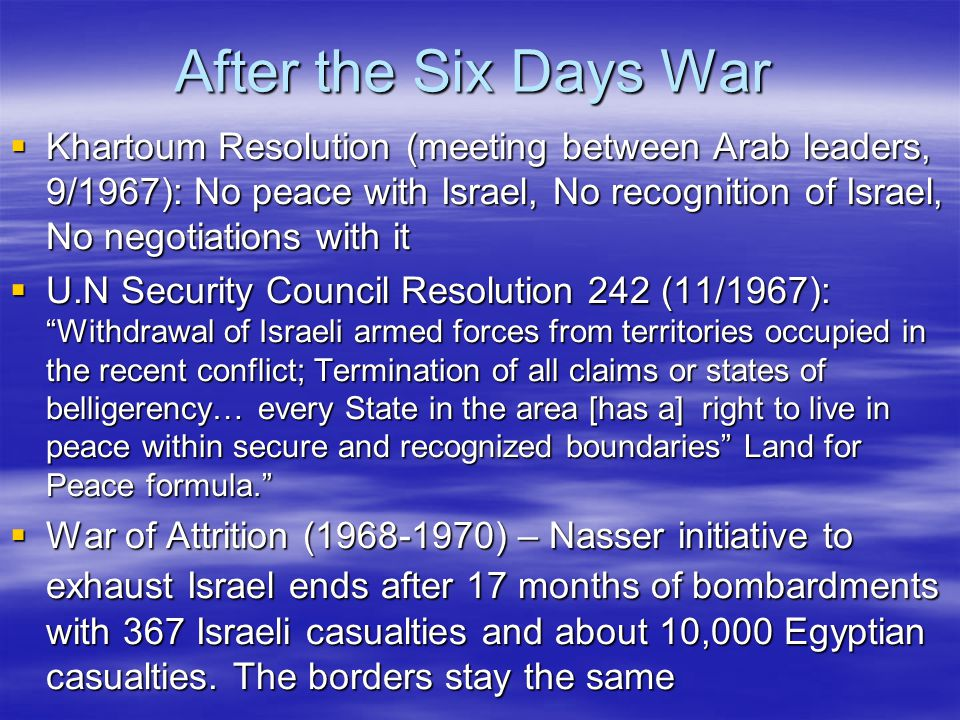 After the Six Days War  Khartoum Resolution (meeting between Arab leaders, 9/1967): No peace with Israel, No recognition of Israel, No negotiations with it  U.N Security Council Resolution 242 (11/1967): Withdrawal of Israeli armed forces from territories occupied in the recent conflict; Termination of all claims or states of belligerency… every State in the area [has a] right to live in peace within secure and recognized boundaries Land for Peace formula.  War of Attrition (1968-1970) – Nasser initiative to exhaust Israel ends after 17 months of bombardments with 367 Israeli casualties and about 10,000 Egyptian casualties.