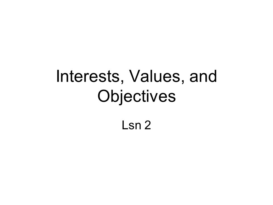 Interests, Values, and Objectives Lsn 2