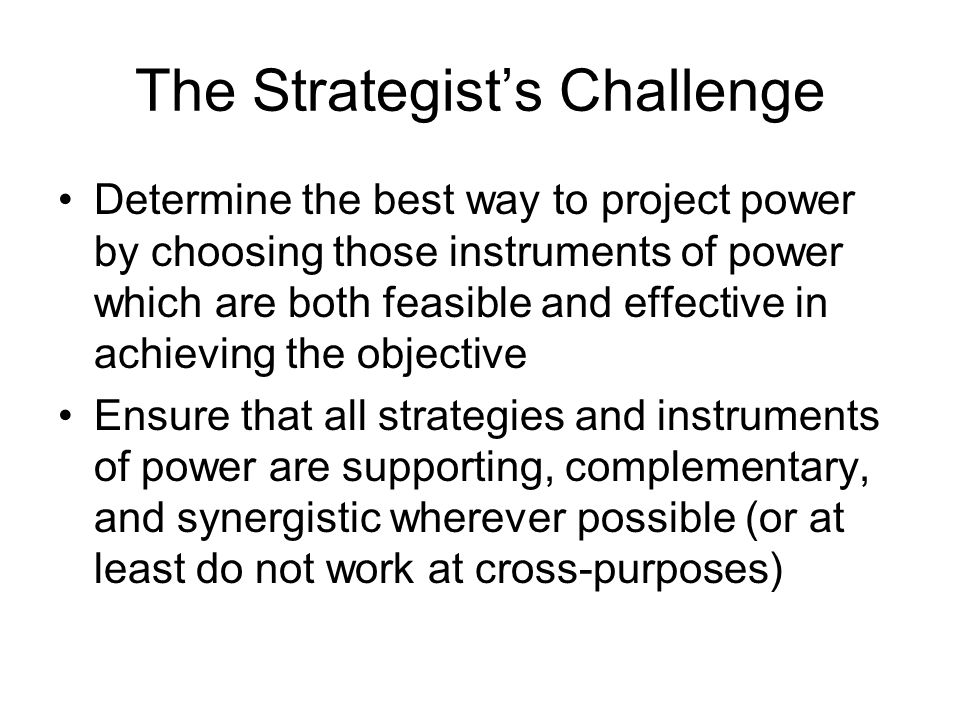 The Strategist's Challenge Determine the best way to project power by choosing those instruments of power which are both feasible and effective in achieving the objective Ensure that all strategies and instruments of power are supporting, complementary, and synergistic wherever possible (or at least do not work at cross-purposes)