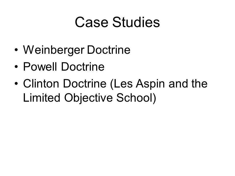Case Studies Weinberger Doctrine Powell Doctrine Clinton Doctrine (Les Aspin and the Limited Objective School)