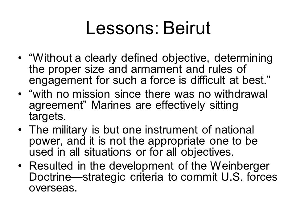 Lessons: Beirut Without a clearly defined objective, determining the proper size and armament and rules of engagement for such a force is difficult at best. with no mission since there was no withdrawal agreement Marines are effectively sitting targets.