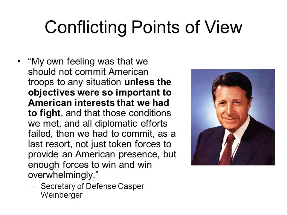 Conflicting Points of View My own feeling was that we should not commit American troops to any situation unless the objectives were so important to American interests that we had to fight, and that those conditions we met, and all diplomatic efforts failed, then we had to commit, as a last resort, not just token forces to provide an American presence, but enough forces to win and win overwhelmingly. –Secretary of Defense Casper Weinberger
