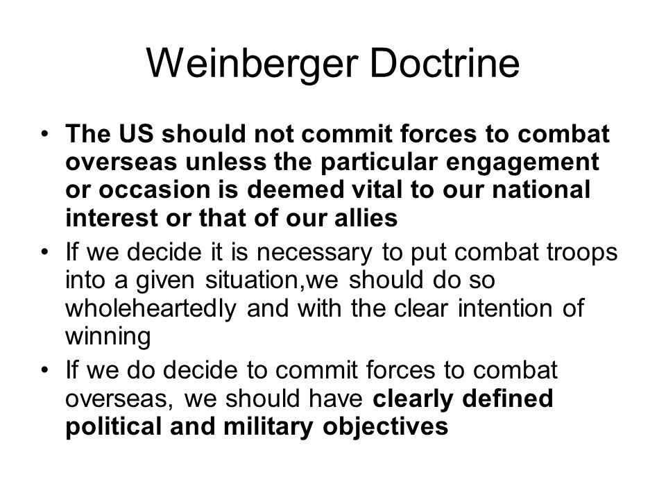 Weinberger Doctrine The US should not commit forces to combat overseas unless the particular engagement or occasion is deemed vital to our national interest or that of our allies If we decide it is necessary to put combat troops into a given situation,we should do so wholeheartedly and with the clear intention of winning If we do decide to commit forces to combat overseas, we should have clearly defined political and military objectives