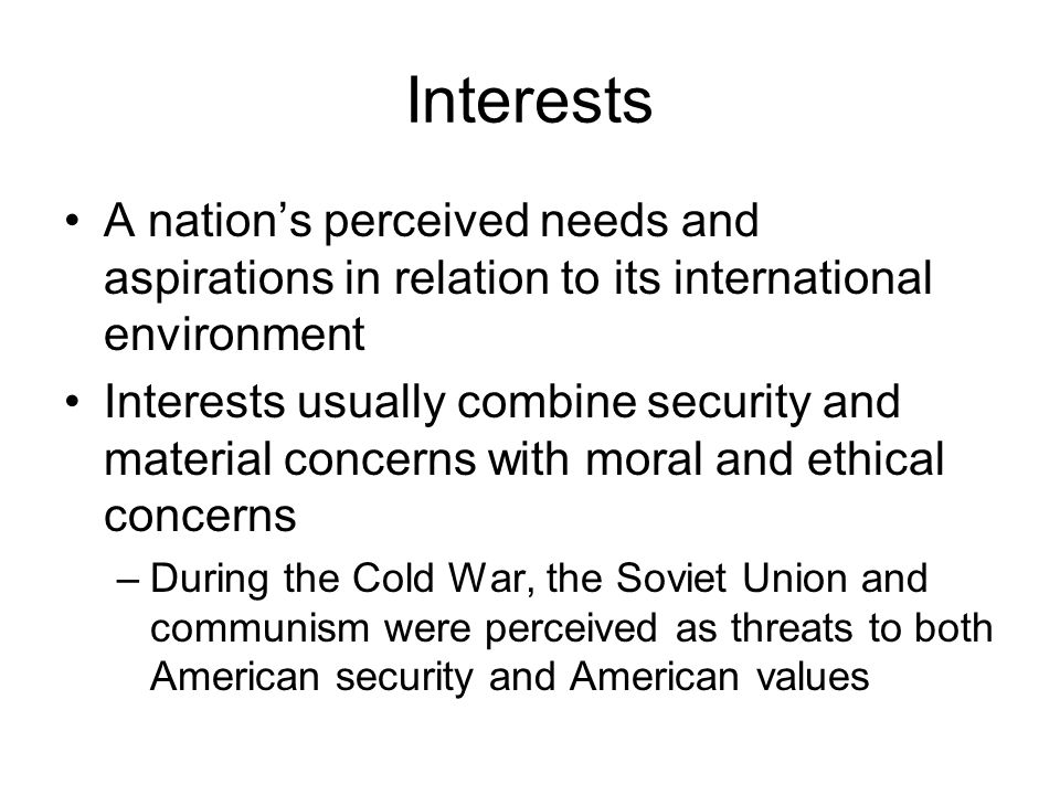 Interests A nation's perceived needs and aspirations in relation to its international environment Interests usually combine security and material concerns with moral and ethical concerns –During the Cold War, the Soviet Union and communism were perceived as threats to both American security and American values