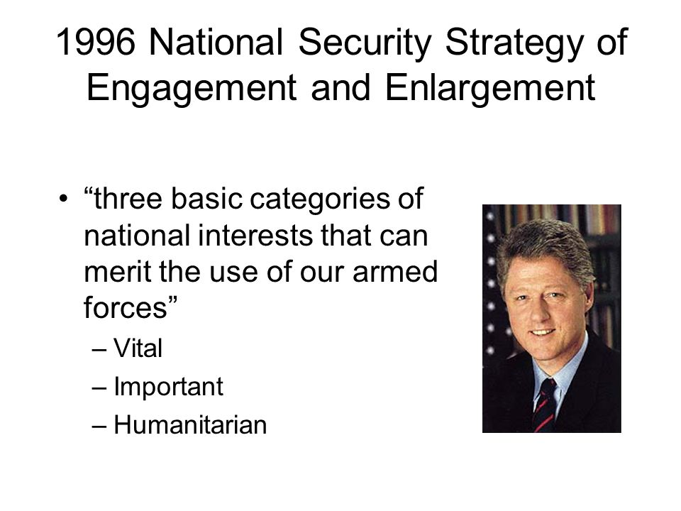 1996 National Security Strategy of Engagement and Enlargement three basic categories of national interests that can merit the use of our armed forces –Vital –Important –Humanitarian