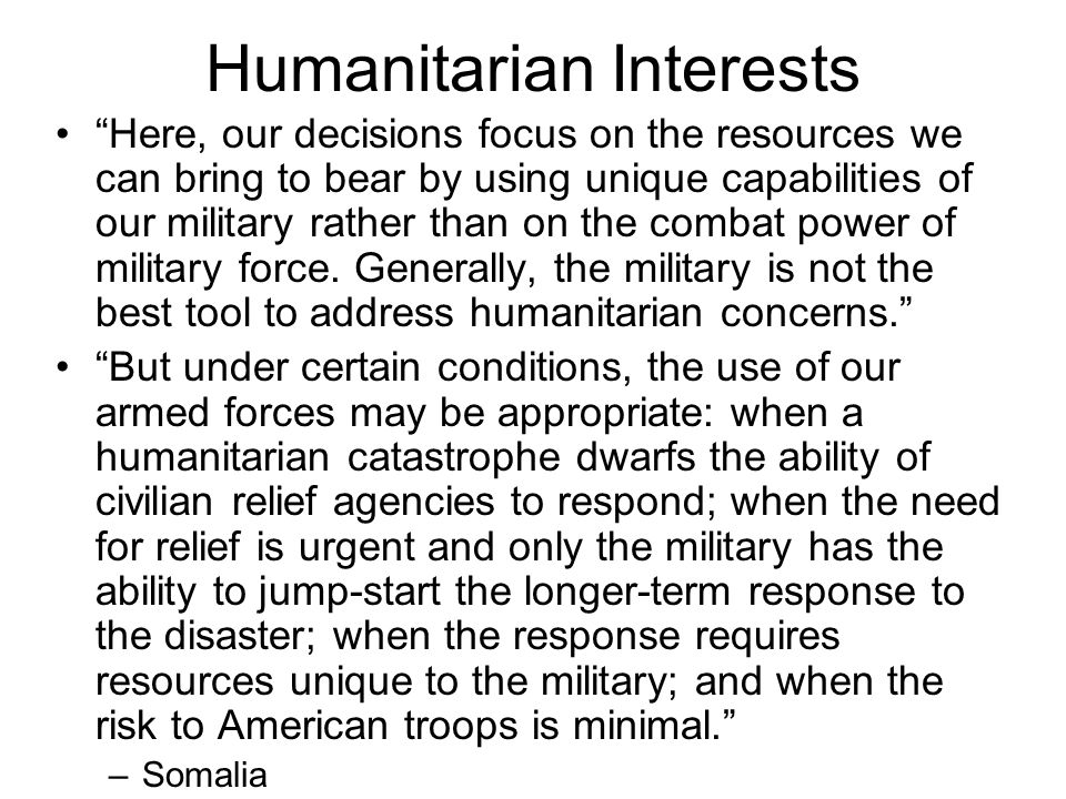 Humanitarian Interests Here, our decisions focus on the resources we can bring to bear by using unique capabilities of our military rather than on the combat power of military force.