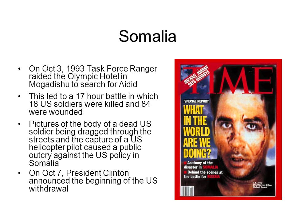 Somalia On Oct 3, 1993 Task Force Ranger raided the Olympic Hotel in Mogadishu to search for Aidid This led to a 17 hour battle in which 18 US soldiers were killed and 84 were wounded Pictures of the body of a dead US soldier being dragged through the streets and the capture of a US helicopter pilot caused a public outcry against the US policy in Somalia On Oct 7, President Clinton announced the beginning of the US withdrawal