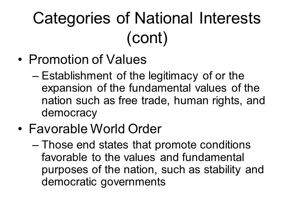Categories of National Interests (cont) Promotion of Values –Establishment of the legitimacy of or the expansion of the fundamental values of the nation such as free trade, human rights, and democracy Favorable World Order –Those end states that promote conditions favorable to the values and fundamental purposes of the nation, such as stability and democratic governments