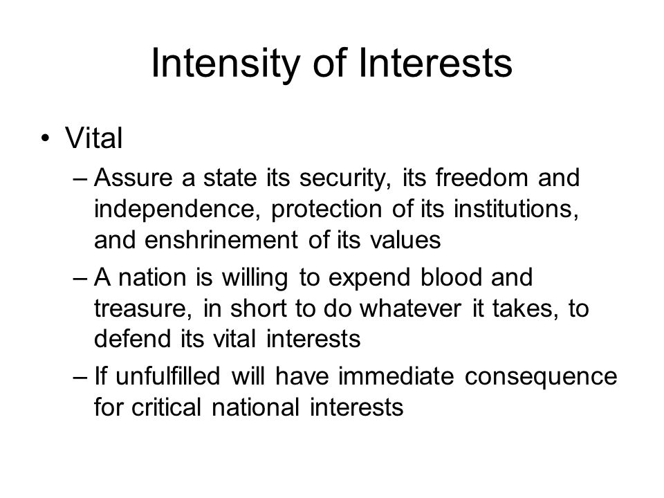 Intensity of Interests Vital –Assure a state its security, its freedom and independence, protection of its institutions, and enshrinement of its values –A nation is willing to expend blood and treasure, in short to do whatever it takes, to defend its vital interests –If unfulfilled will have immediate consequence for critical national interests