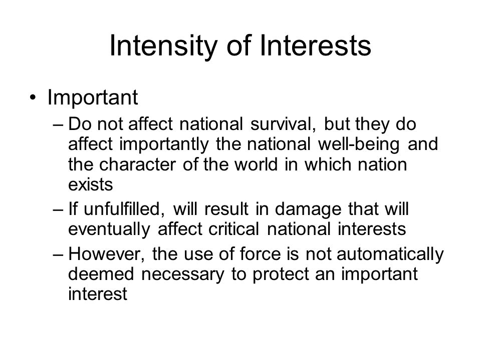 Intensity of Interests Important –Do not affect national survival, but they do affect importantly the national well-being and the character of the world in which nation exists –If unfulfilled, will result in damage that will eventually affect critical national interests –However, the use of force is not automatically deemed necessary to protect an important interest