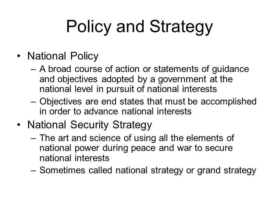 Policy and Strategy National Policy –A broad course of action or statements of guidance and objectives adopted by a government at the national level in pursuit of national interests –Objectives are end states that must be accomplished in order to advance national interests National Security Strategy –The art and science of using all the elements of national power during peace and war to secure national interests –Sometimes called national strategy or grand strategy
