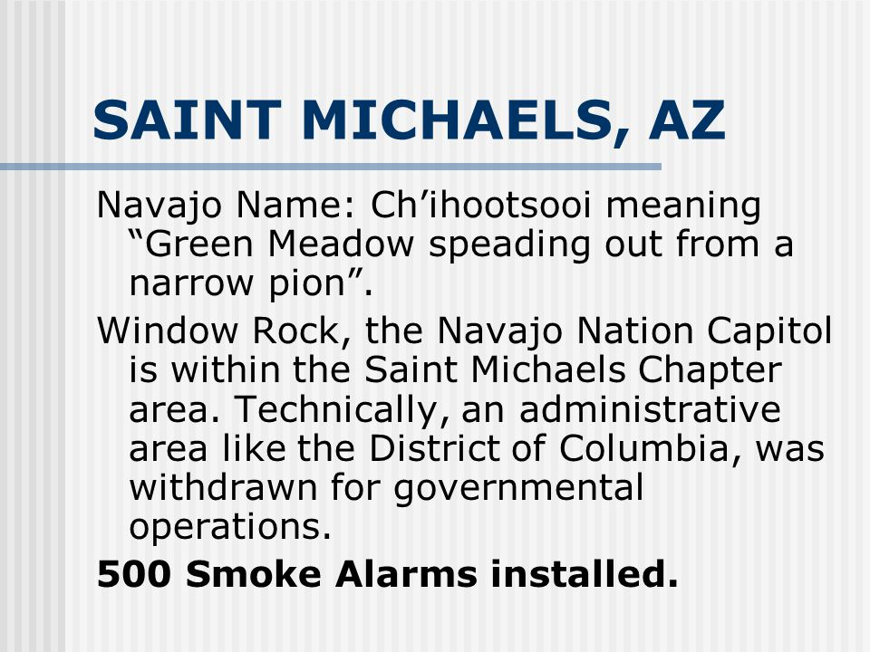 SAINT MICHAELS, AZ Navajo Name: Ch'ihootsooi meaning Green Meadow speading out from a narrow pion .