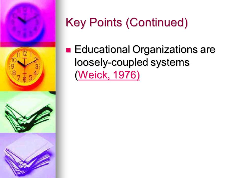 Key Points (Continued) Educational Organizations are loosely-coupled systems (Weick, 1976) Educational Organizations are loosely-coupled systems (Weick, 1976)Weick, 1976)Weick, 1976)