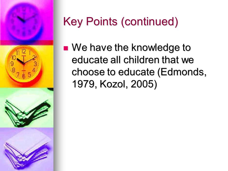 Key Points (continued) We have the knowledge to educate all children that we choose to educate (Edmonds, 1979, Kozol, 2005) We have the knowledge to educate all children that we choose to educate (Edmonds, 1979, Kozol, 2005)