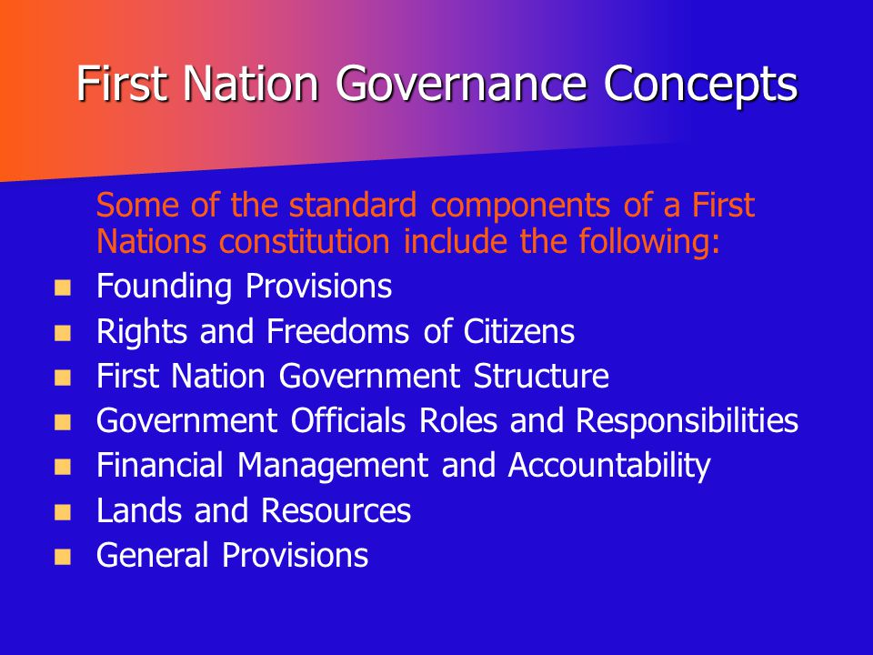 First Nation Governance Concepts Some of the standard components of a First Nations constitution include the following: Founding Provisions Rights and