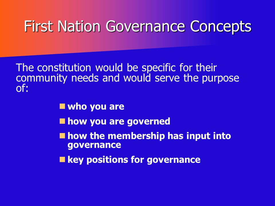 First Nation Governance Concepts The constitution would be specific for their community needs and would serve the purpose of: who you are how you are