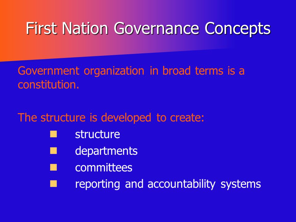 First Nation Governance Concepts Government organization in broad terms is a constitution. The structure is developed to create: structure departments