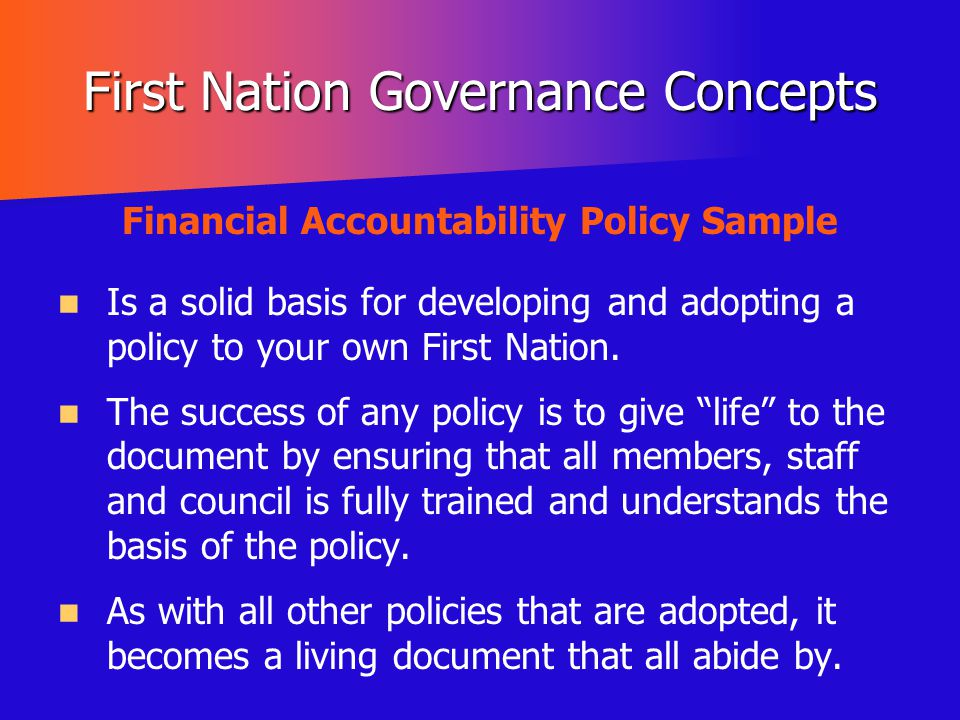 First Nation Governance Concepts Financial Accountability Policy Sample Is a solid basis for developing and adopting a policy to your own First Nation