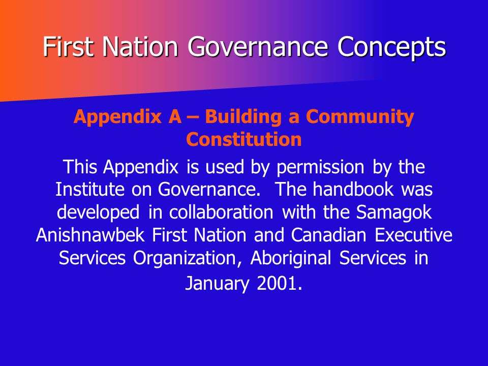 First Nation Governance Concepts Appendix A – Building a Community Constitution This Appendix is used by permission by the Institute on Governance. Th