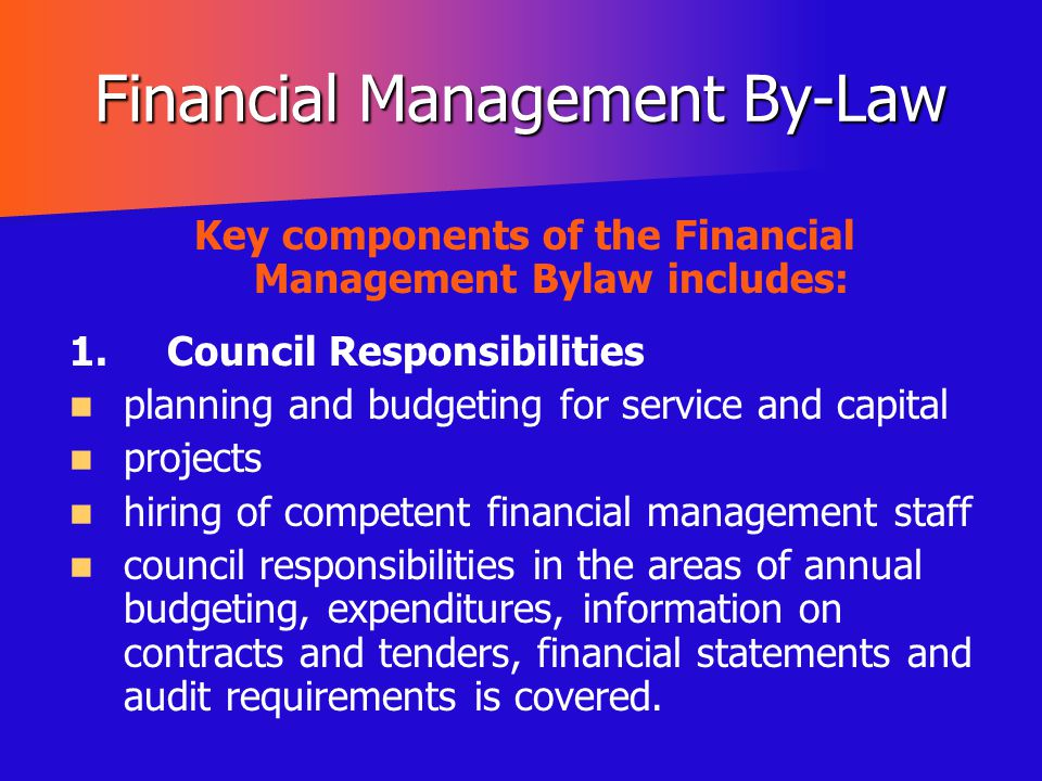 Financial Management By-Law Key components of the Financial Management Bylaw includes: 1.Council Responsibilities planning and budgeting for service a