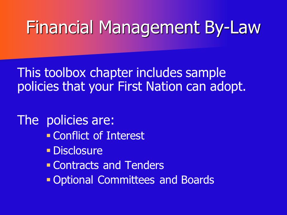 Financial Management By-Law This toolbox chapter includes sample policies that your First Nation can adopt. The policies are:   Conflict of Interest