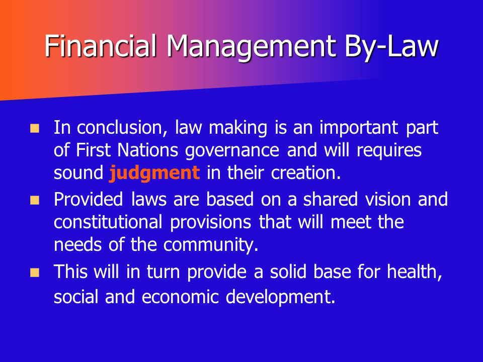 Financial Management By-Law In conclusion, law making is an important part of First Nations governance and will requires sound judgment in their creat
