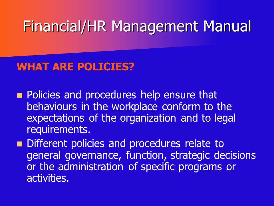 Financial/HR Management Manual WHAT ARE POLICIES? Policies and procedures help ensure that behaviours in the workplace conform to the expectations of