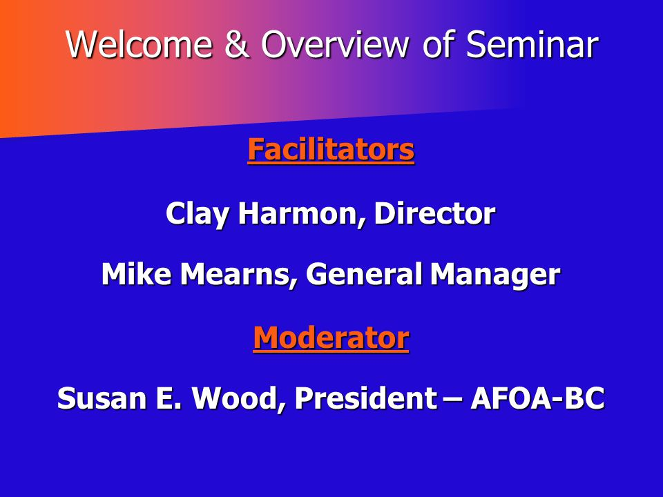 Welcome & Overview of Seminar Facilitators Clay Harmon, Director Mike Mearns, General Manager Moderator Susan E. Wood, President – AFOA-BC