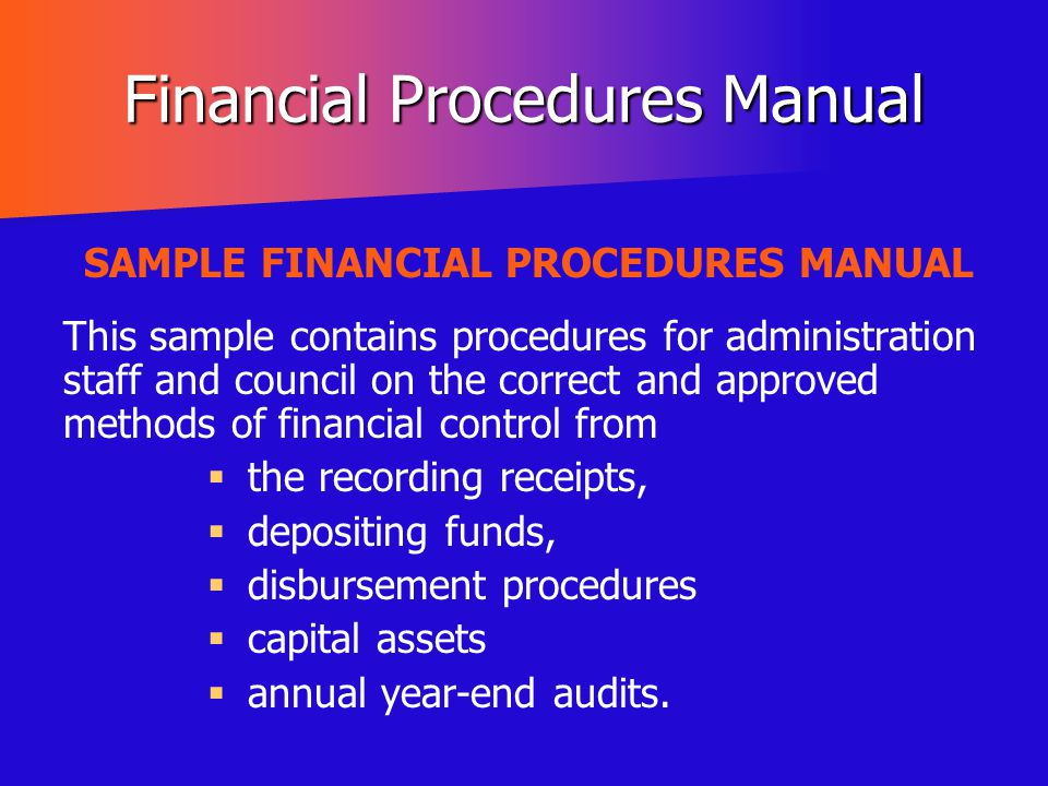 Financial Procedures Manual SAMPLE FINANCIAL PROCEDURES MANUAL This sample contains procedures for administration staff and council on the correct and
