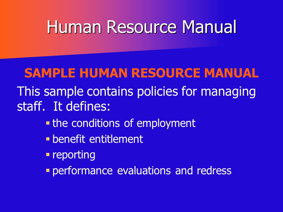 Human Resource Manual SAMPLE HUMAN RESOURCE MANUAL This sample contains policies for managing staff. It defines:   the conditions of employment  