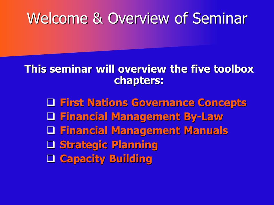 Welcome & Overview of Seminar This seminar will overview the five toolbox chapters:  First Nations Governance Concepts  Financial Management By-Law