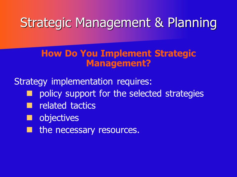 Strategic Management & Planning How Do You Implement Strategic Management? Strategy implementation requires: policy support for the selected strategie
