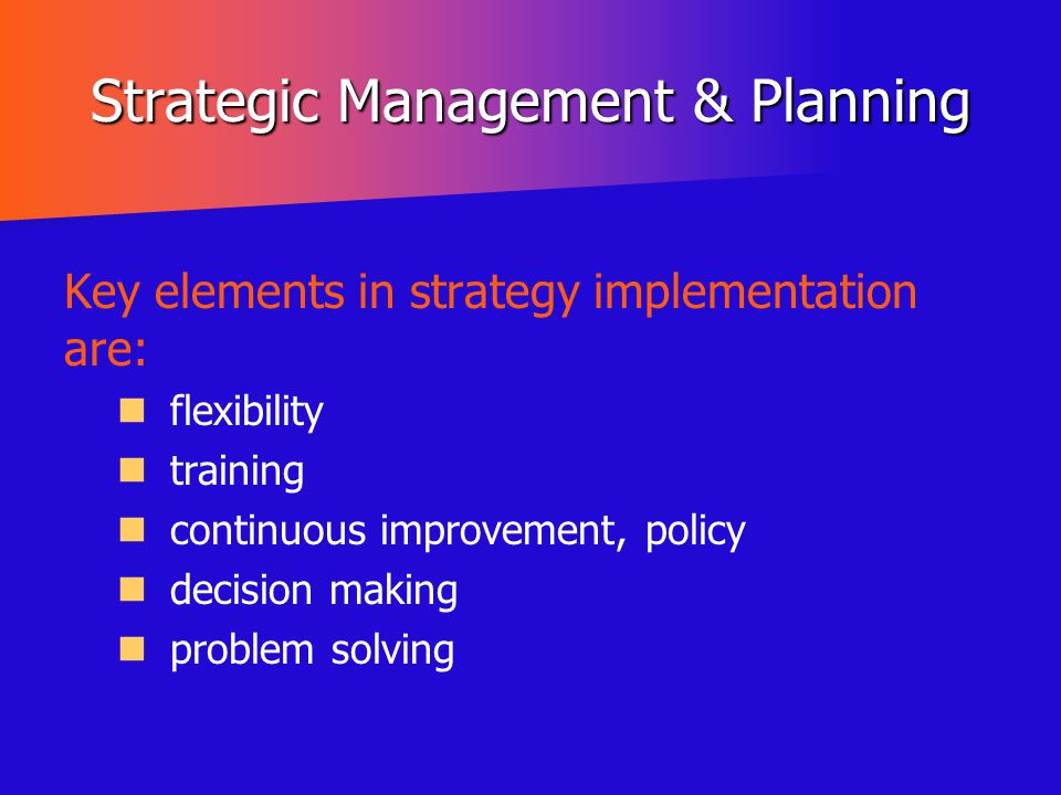 Strategic Management & Planning Key elements in strategy implementation are: flexibility training continuous improvement, policy decision making probl