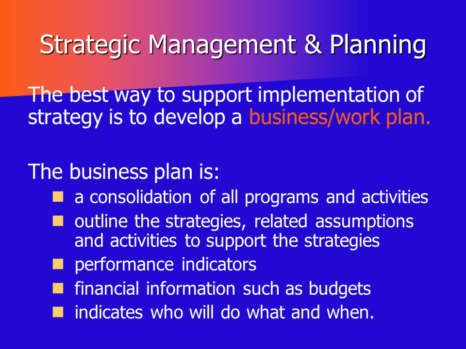 Strategic Management & Planning The best way to support implementation of strategy is to develop a business/work plan. The business plan is: a consoli